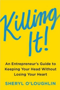 cover of a book titled killing it: an entrepreneur's guide to keeping your head without losing your heart. author is sheryl o'loughlin. Author is